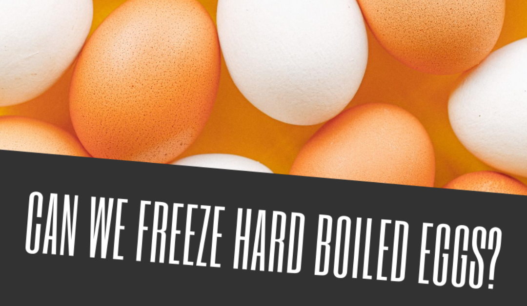 Can We Freeze Hard Boiled Eggs?
