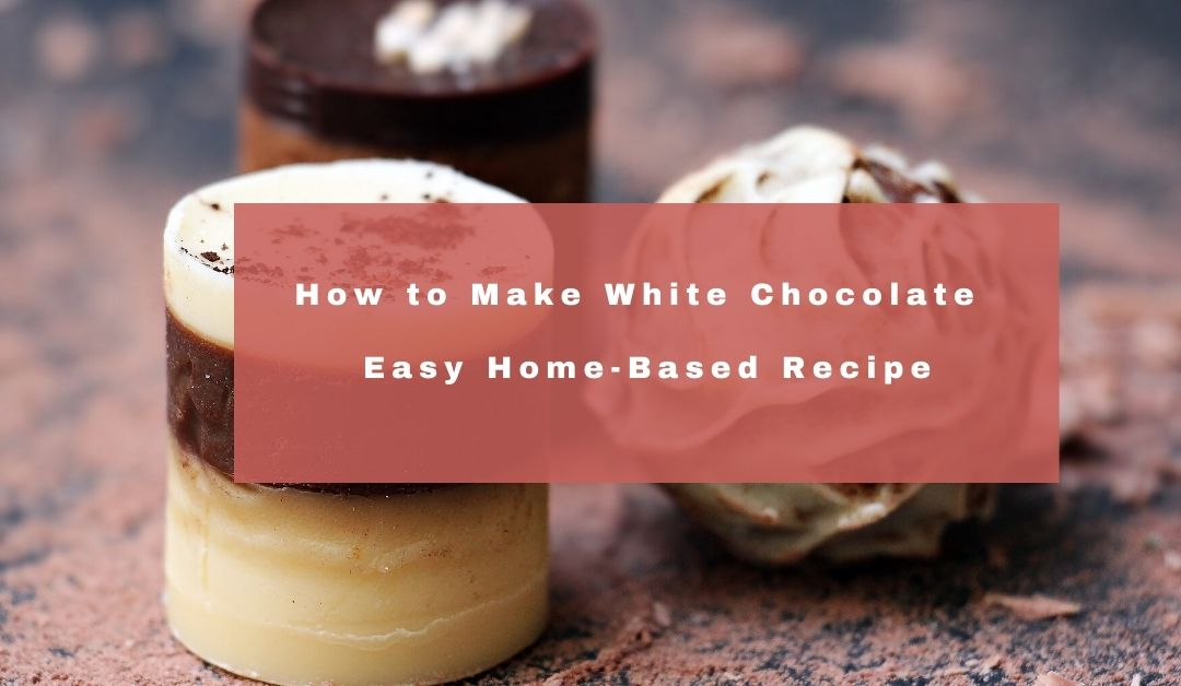 How to Make White Chocolate-Easy Home-Based Recipe